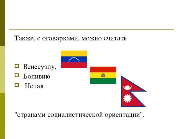Также, с оговорками, можно считать Венесуэлу, Боливию Непал
