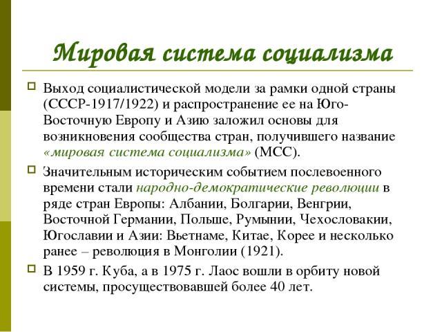 Мировая система социализма Выход социалистической модели за рамки одной страны (СССР-1917/1922) и распространение ее на Юго-Восточную Европу и Азию заложил основы для возникновения сообщества стран, получившего название «мировая система социализма» …