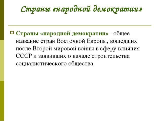 Страны «народной демократии» Страны «народной демократии»– общее название стран Восточной Европы, вошедших после Второй мировой войны в сферу влияния СССР и заявивших о начале строительства социалистического общества.