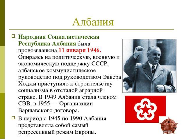 Албания Народная Социалистическая Республика Албания была провозглашена 11 января 1946. Опираясь на политическую, военную и экономическую поддержку СССР, албанское коммунистическое руководство под руководством Энвера Ходжи приступило к строительству…