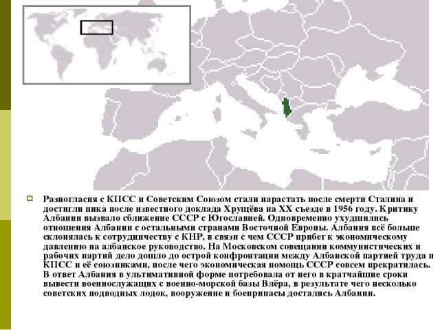 Разногласия с КПСС и Советским Союзом стали нарастать после смерти Сталина и достигли пика после известного доклада Хрущёва на XX съезде в 1956 году. Критику Албании вызвало сближение СССР с Югославией. Одновременно ухудшились отношения Албании с ос…