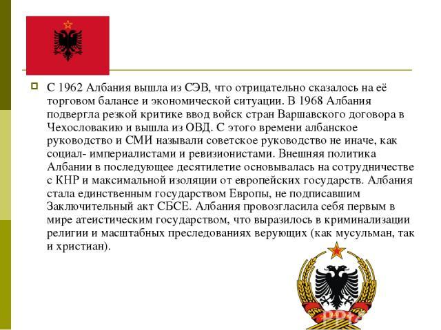 С 1962 Албания вышла из СЭВ, что отрицательно сказалось на её торговом балансе и экономической ситуации. В 1968 Албания подвергла резкой критике ввод войск стран Варшавского договора в Чехословакию и вышла из ОВД. С этого времени албанское руководст…