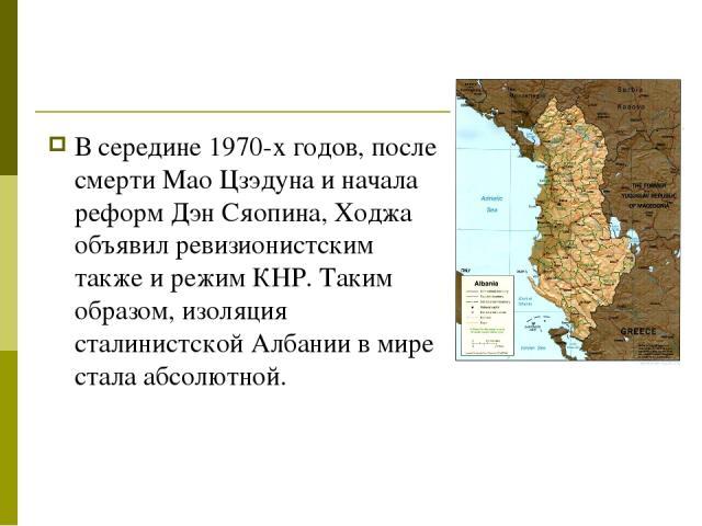 В середине 1970-х годов, после смерти Мао Цзэдуна и начала реформ Дэн Сяопина, Ходжа объявил ревизионистским также и режим КНР. Таким образом, изоляция сталинистской Албании в мире стала абсолютной.