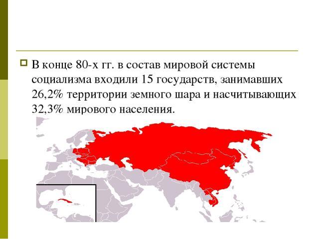 В конце 80-х гг. в состав мировой системы социализма входили 15 государств, занимавших 26,2% территории земного шара и насчитывающих 32,3% мирового населения.