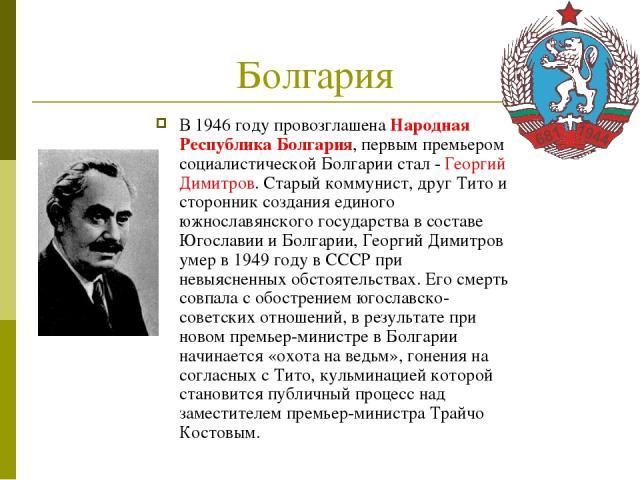 Болгария В 1946 году провозглашена Народная Республика Болгария, первым премьером социалистической Болгарии стал - Георгий Димитров. Старый коммунист, друг Тито и сторонник создания единого южнославянского государства в составе Югославии и Болгарии,…