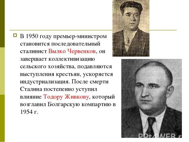 В 1950 году премьер-министром становится последовательный сталинист Вылко Червенков, он завершает коллективизацию сельского хозяйства, подавляются выступления крестьян, ускоряется индустриализация. После смерти Сталина постепенно уступил влияние Тод…