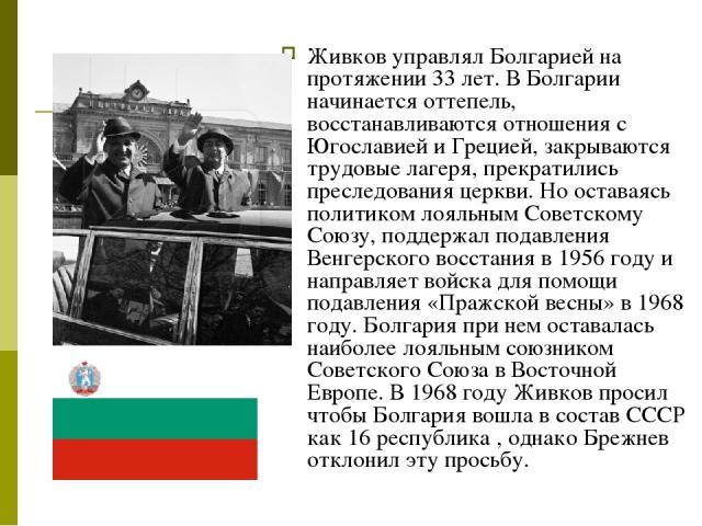 Живков управлял Болгарией на протяжении 33 лет. В Болгарии начинается оттепель, восстанавливаются отношения с Югославией и Грецией, закрываются трудовые лагеря, прекратились преследования церкви. Но оставаясь политиком лояльным Советскому Союзу, под…