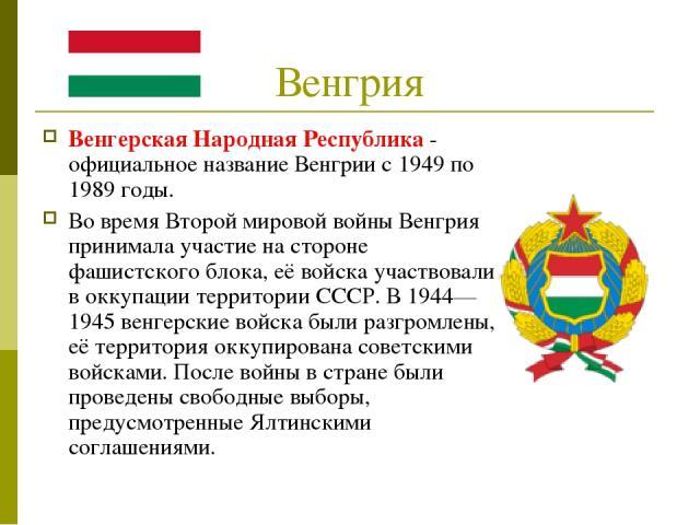 Венгрия Венгерская Народная Республика - официальное название Венгрии с 1949 по 1989 годы. Во время Второй мировой войны Венгрия принимала участие на стороне фашистского блока, её войска участвовали в оккупации территории СССР. В 1944—1945 венгерски…