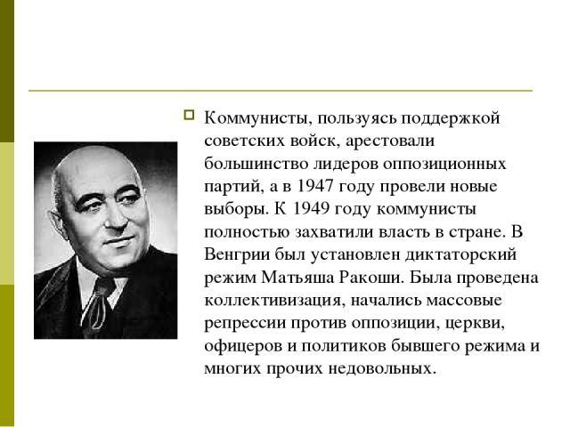 Коммунисты, пользуясь поддержкой советских войск, арестовали большинство лидеров оппозиционных партий, а в 1947 году провели новые выборы. К 1949 году коммунисты полностью захватили власть в стране. В Венгрии был установлен диктаторский режим Матьяш…