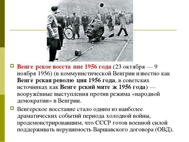 Венге рское восста ние 1956 года (23 октября— 9 ноября 1956) (в коммунистической Венгрии известно как Венге рская револю ция 1956 года, в советских источниках как Венге рский мяте ж 1956 года)— вооружённые выступления против режима «народной демок…