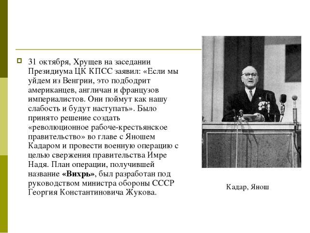 31 октября, Хрущев на заседании Президиума ЦК КПСС заявил: «Если мы уйдем из Венгрии, это подбодрит американцев, англичан и французов империалистов. Они поймут как нашу слабость и будут наступать». Было принято решение создать «революционное рабоче-…