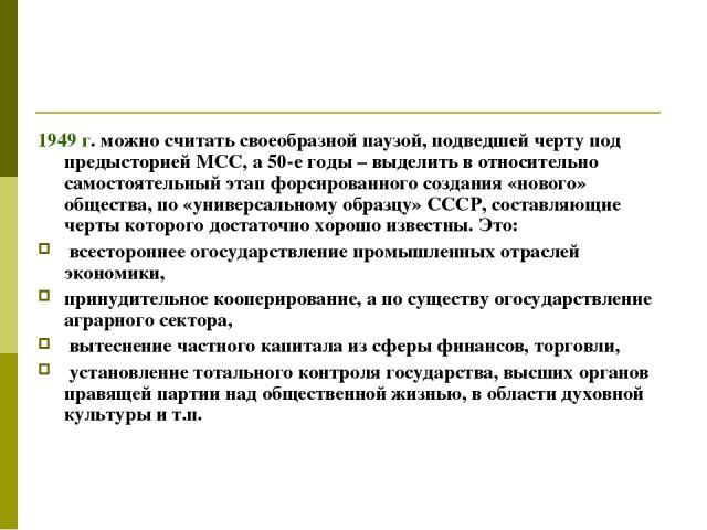 1949 г. можно считать своеобразной паузой, подведшей черту под предысторией МСС, а 50-е годы – выделить в относительно самостоятельный этап форсированного создания «нового» общества, по «универсальному образцу» СССР, составляющие черты которого дост…