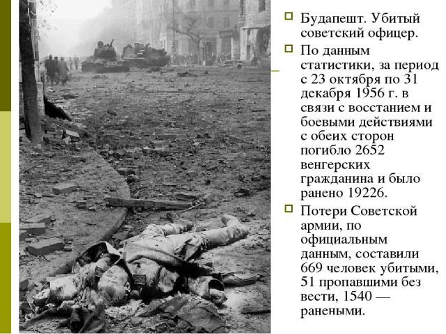 Будапешт. Убитый советский офицер. По данным статистики, за период с 23 октября по 31 декабря 1956г. в связи с восстанием и боевыми действиями с обеих сторон погибло 2652 венгерских гражданина и было ранено 19226. Потери Советской армии, по официал…