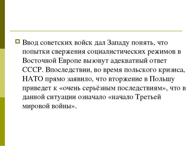 Ввод советских войск дал Западу понять, что попытки свержения социалистических режимов в Восточной Европе вызовут адекватный ответ СССР. Впоследствии, во время польского кризиса, НАТО прямо заявило, что вторжение в Польшу приведет к «очень серьёзным…