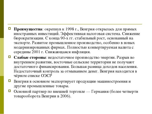 Преимущества: окрепнув к 1998 г., Венгрия открылась для прямых иностранных инвестиций. Эффективная налоговая система. Снижение бюрократизации. С конца 90-х гг. стабильный рост, основанный на экспорте. Развитое промышленное производство, особенно в н…