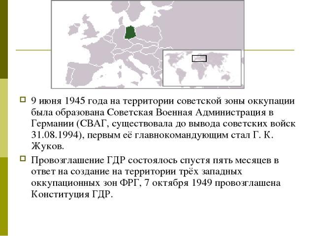 9 июня 1945 года на территории советской зоны оккупации была образована Советская Военная Администрация в Германии (СВАГ, существовала до вывода советских войск 31.08.1994), первым её главнокомандующим стал Г. К. Жуков. Провозглашение ГДР состоялось…