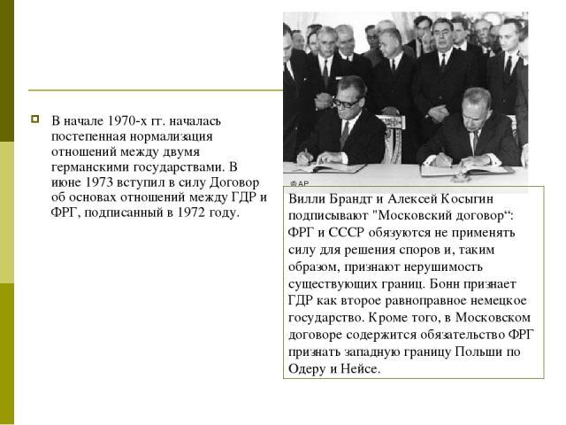 В начале 1970-х гг. началась постепенная нормализация отношений между двумя германскими государствами. В июне 1973 вступил в силу Договор об основах отношений между ГДР и ФРГ, подписанный в 1972 году. Вилли Брандт и Алексей Косыгин подписывают