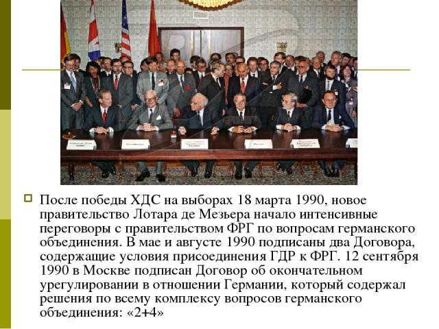 После победы ХДС на выборах 18 марта 1990, новое правительство Лотара де Мезьера начало интенсивные переговоры с правительством ФРГ по вопросам германского объединения. В мае и августе 1990 подписаны два Договора, содержащие условия присоединения ГД…