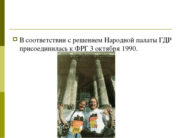 В соответствии с решением Народной палаты ГДР присоединилась к ФРГ 3 октября 1990.