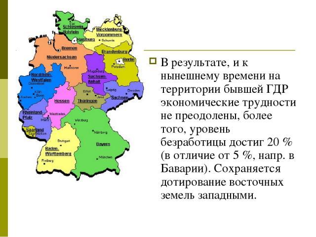В результате, и к нынешнему времени на территории бывшей ГДР экономические трудности не преодолены, более того, уровень безработицы достиг 20% (в отличие от 5%, напр. в Баварии). Сохраняется дотирование восточных земель западными.