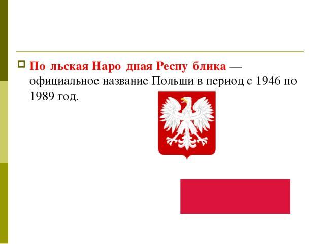 По льская Наро дная Респу блика— официальное название Польши в период с 1946 по 1989 год.