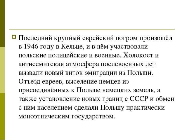Последний крупный еврейский погром произошёл в 1946 году в Кельце, и в нём участвовали польские полицейские и военные. Холокост и антисемитская атмосфера послевоенных лет вызвали новый виток эмиграции из Польши. Отъезд евреев, выселение немцев из пр…