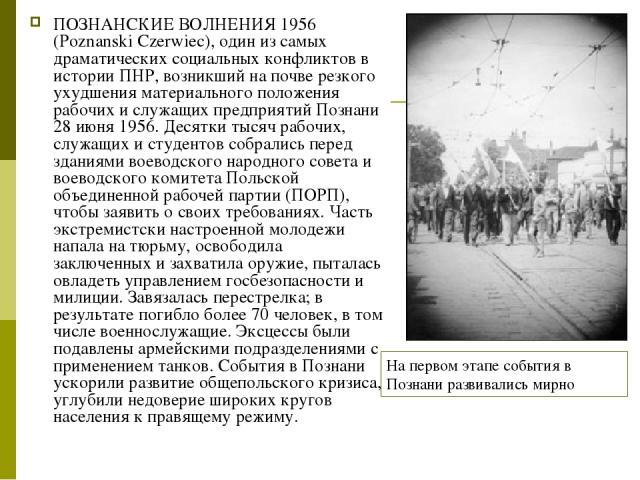 ПОЗНАНСКИЕ ВОЛНЕНИЯ 1956 (Poznanski Czerwiec), один из самых драматических социальных конфликтов в истории ПНР, возникший на почве резкого ухудшения материального положения рабочих и служащих предприятий Познани 28 июня 1956. Десятки тысяч рабочих, …