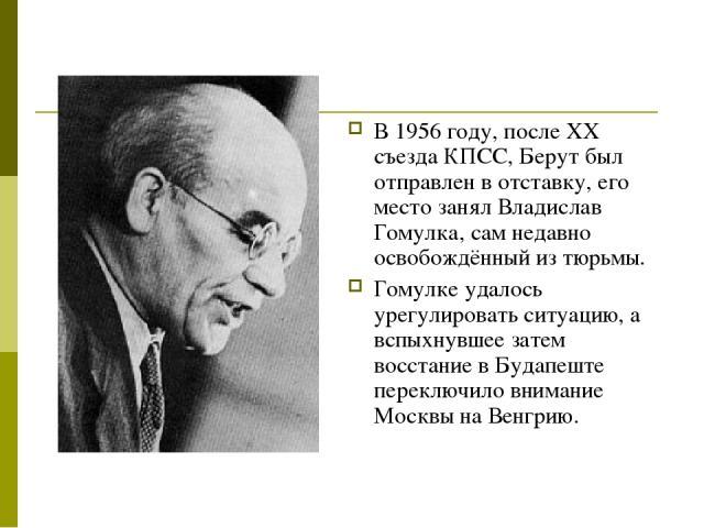 В 1956 году, после ХХ съезда КПСС, Берут был отправлен в отставку, его место занял Владислав Гомулка, сам недавно освобождённый из тюрьмы. Гомулке удалось урегулировать ситуацию, а вспыхнувшее затем восстание в Будапеште переключило внимание Москвы …