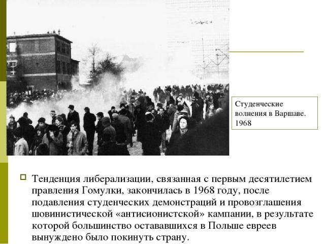 Тенденция либерализации, связанная с первым десятилетием правления Гомулки, закончилась в 1968 году, после подавления студенческих демонстраций и провозглашения шовинистической «антисионистской» кампании, в результате которой большинство остававшихс…