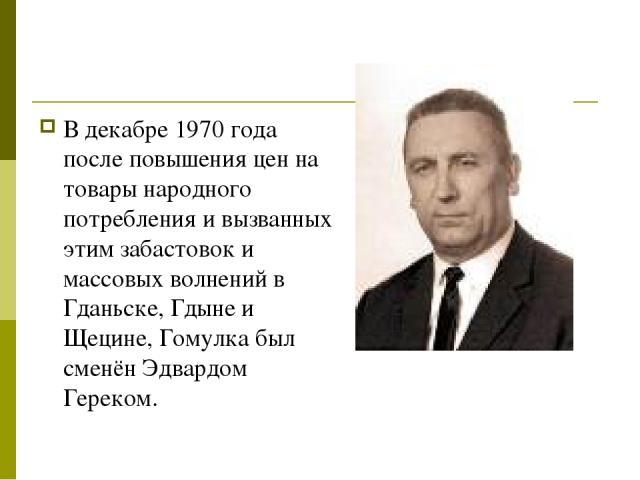 В декабре 1970 года после повышения цен на товары народного потребления и вызванных этим забастовок и массовых волнений в Гданьске, Гдыне и Щецине, Гомулка был сменён Эдвардом Гереком.
