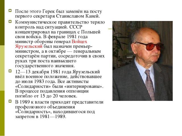 После этого Герек был заменён на посту первого секретаря Станиславом Каней. Коммунистическое правительство теряло контроль над ситуацией. СССР концентрировал на границах с Польшей свои войска. В феврале 1981 года министр обороны генерал Войцех Ярузе…