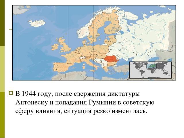 В 1944 году, после свержения диктатуры Антонеску и попадания Румынии в советскую сферу влияния, ситуация резко изменилась.