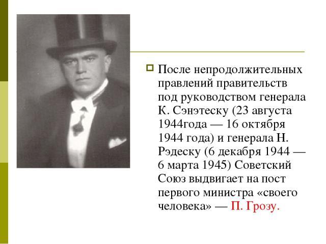 После непродолжительных правлений правительств под руководством генерала К. Сэнэтеску (23 августа 1944года — 16 октября 1944 года) и генерала Н. Рэдеску (6 декабря 1944 — 6 марта 1945) Советский Союз выдвигает на пост первого министра «своего челове…