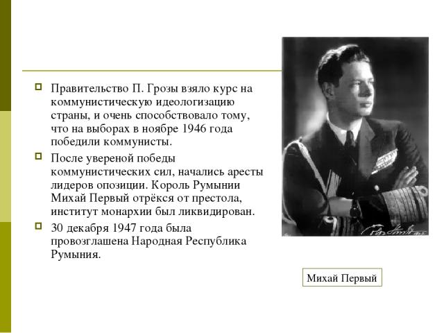 Правительство П. Грозы взяло курс на коммунистическую идеологизацию страны, и очень способствовало тому, что на выборах в ноябре 1946 года победили коммунисты. После увереной победы коммунистических сил, начались аресты лидеров опозиции. Король Румы…
