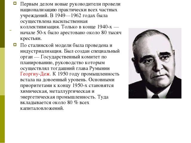 Первым делом новые руководители провели национализацию практически всех частных учреждений. В 1949—1962 годах была осуществлена насильственная коллективизация. Только в конце 1940-х — начале 50-х было арестовано около 80 тысяч крестьян. По сталинско…