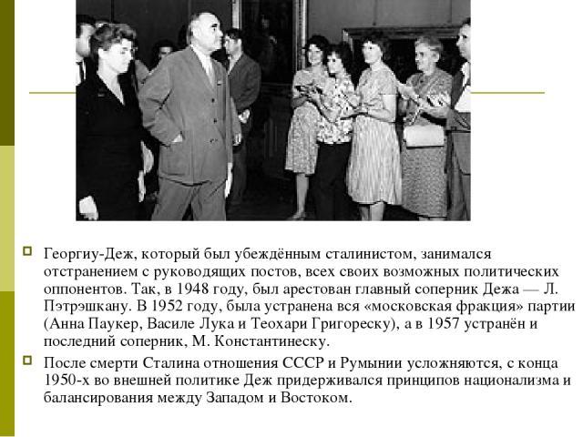 Георгиу-Деж, который был убеждённым сталинистом, занимался отстранением с руководящих постов, всех своих возможных политических оппонентов. Так, в 1948 году, был арестован главный соперник Дежа — Л. Пэтрэшкану. В 1952 году, была устранена вся «моско…
