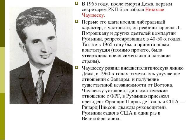 В 1965 году, после смерти Дежа, первым секретарем РКП был избран Николае Чаушеску. Первые его шаги носили либеральный характер, в частности, он реабилитировал Л. Пэтрэшкану и других деятелей компартии Румынии, репрессированных в 40-50-х годах. Так ж…