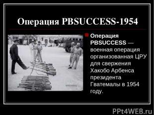 Операция PBSUCCESS-1954 Операция PBSUCCESS — военная операция организованная ЦРУ