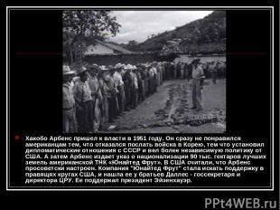 Хакобо Арбенс пришел к власти в 1951 году. Он сразу не понравился американцам те