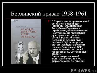 Берлинский кризис-1958-1961 В Европе узлом противоречий оставался Берлин. Две Ге