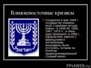 Ближневосточные кризисы Созданное в мае 1948г. государство Израиль вело с араба