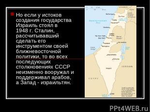 Но если у истоков создания государства Израиль стоял в 1948г. Сталин, рассчитыв