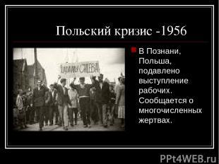 Польский кризис -1956 В Познани, Польша, подавлено выступление рабочих. Сообщает