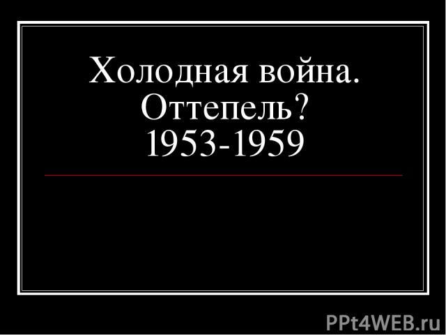 Холодная война. Оттепель? 1953-1959