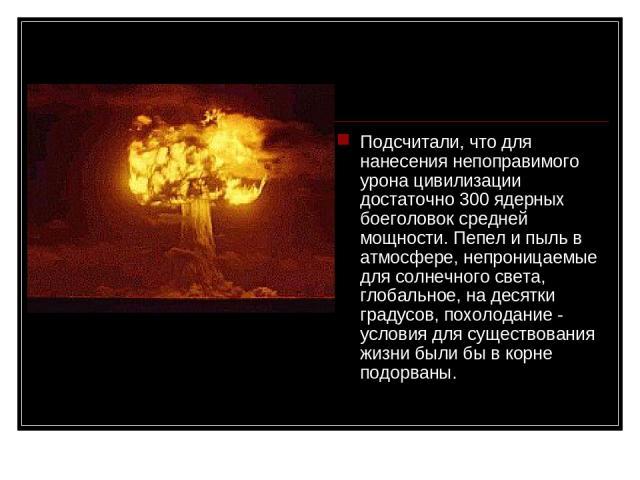 Подсчитали, что для нанесения непоправимого урона цивилизации достаточно 300 ядерных боеголовок средней мощности. Пепел и пыль в атмосфере, непроницаемые для солнечного света, глобальное, на десятки градусов, похолодание - условия для существования …