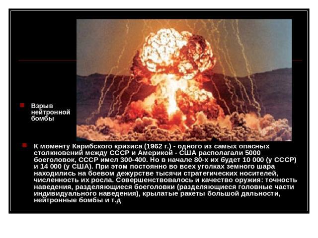 К моменту Карибского кризиса (1962г.) - одного из самых опасных столкновений между СССР и Америкой - США располагали 5000 боеголовок, СССР имел 300-400. Но в начале 80-х их будет 10000 (у СССР) и 14000 (у США). При этом постоянно во всех уголках …