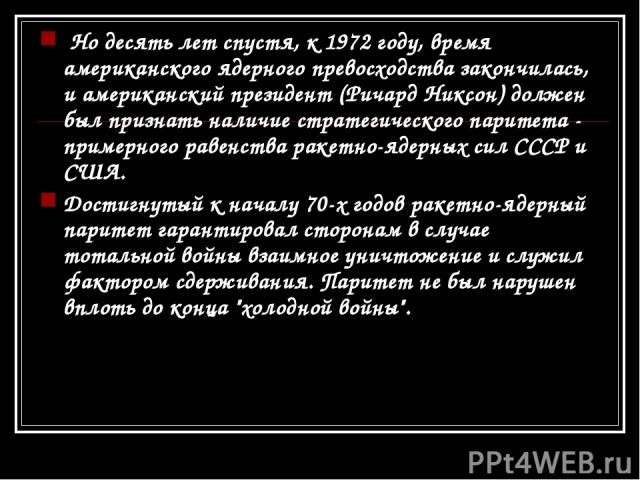 Но десять лет спустя, к 1972 году, время американского ядерного превосходства закончилась, и американский президент (Ричард Никсон) должен был признать наличие стратегического паритета - примерного равенства ракетно-ядерных сил СССР и США. Достигну…