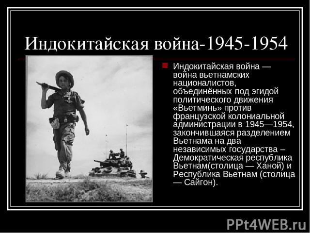 Индокитайская война-1945-1954 Индокитайская война — война вьетнамских националистов, объединённых под эгидой политического движения «Вьетминь» против французской колониальной администрации в 1945—1954, закончившаяся разделением Вьетнама на два незав…