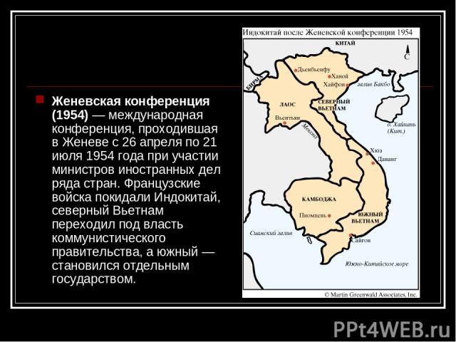Женевская конференция (1954)— международная конференция, проходившая в Женеве с 26 апреля по 21 июля 1954 года при участии министров иностранных дел ряда стран. Французские войска покидали Индокитай, северный Вьетнам переходил под власть коммунисти…