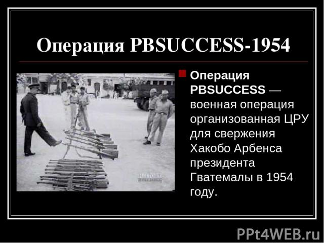 Операция PBSUCCESS-1954 Операция PBSUCCESS — военная операция организованная ЦРУ для свержения Хакобо Арбенса президента Гватемалы в 1954 году.